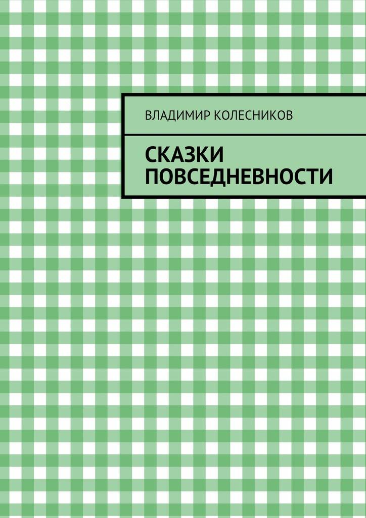Владимир Колесников Сказки повседневности владимир колесников застарое