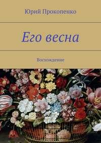 Прокопенко, Юрий  - Его весна. Восхождение