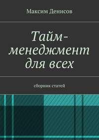 Денисов, Максим  - Тайм-менеджмент длявсех. сборник статей