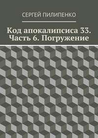 Пилипенко, Сергей Викторович  - Код апокалипсиса 33. Часть 6. Погружение