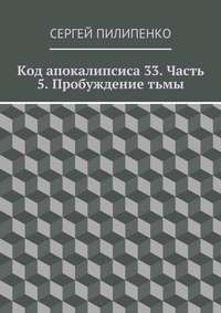 Пилипенко, Сергей Викторович  - Код апокалипсиса 33. Часть 5. Пробуждениетьмы