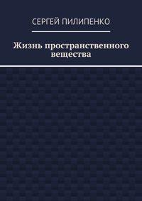 Пилипенко, Сергей Викторович  - Жизнь пространственного вещества