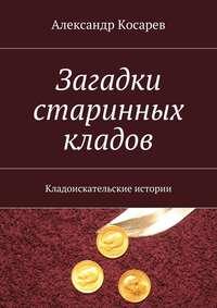 Косарев, Александр  - Загадки старинных кладов. Кладоискательские истории