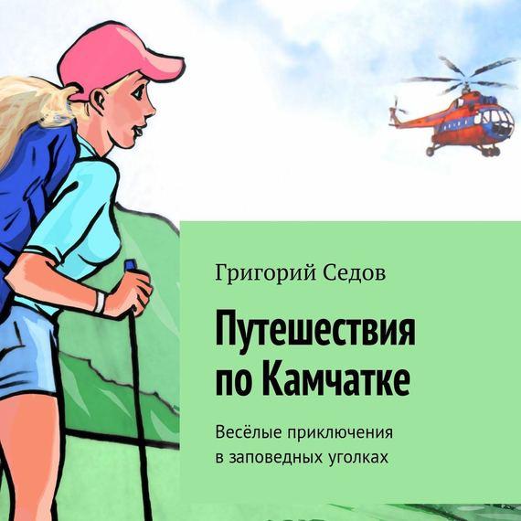 Григорий Седов Путешествия поКамчатке. Весёлые приключения взаповедных уголках