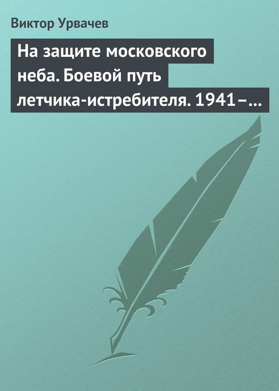 Виктор Урвачев На защите московского неба. Боевой путь летчика-истребителя. 1941–1945 цена