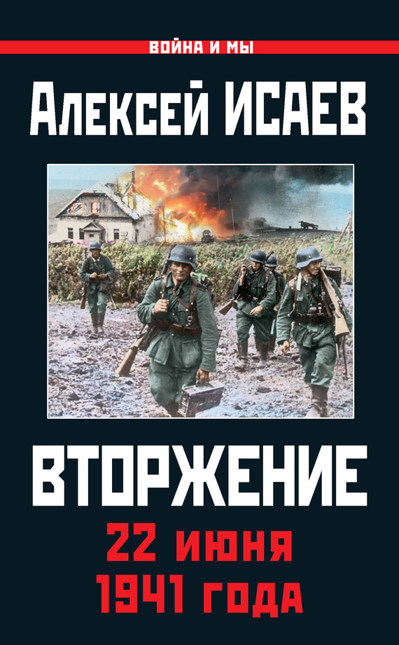 Алексей Исаев Вторжение. 22 июня 1941 года книги эксмо вторжение 22 июня 1941 года