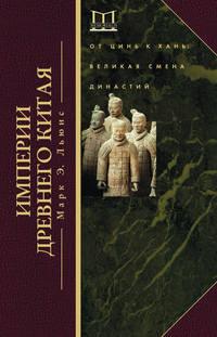 Льюис, Марк Эдвард  - Империи Древнего Китая. От Цинь к Хань. Великая смена династий