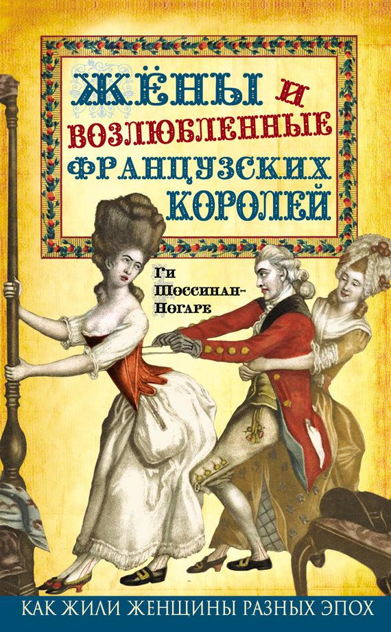 Скачать Ги Шоссинан-Ногаре бесплатно Жены и возлюбленные французских королей