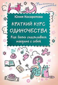 Косоротова, Юлия  - Краткий курс одиночества. Как быть счастливым наедине с собой