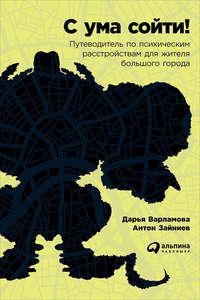 Варламова, Дарья  - С ума сойти! Путеводитель по психическим расстройствам для жителя большого города