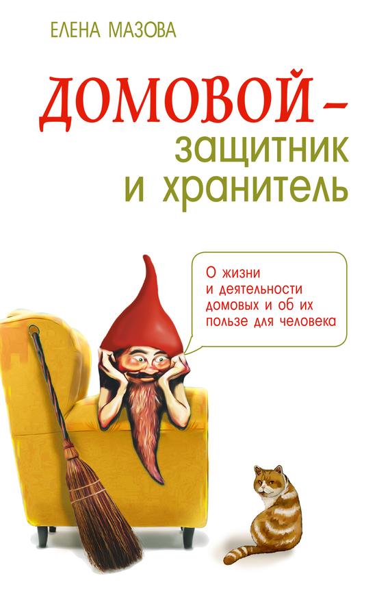 Елена Мазова Домовой – защитник и хранитель. О жизни и деятельности домовых и об их пользе для человека