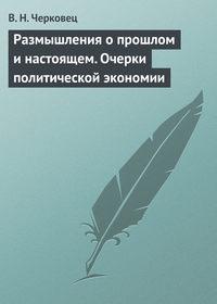 Черковец, В. Н.  - Размышления о прошлом и настоящем. Очерки политической экономии