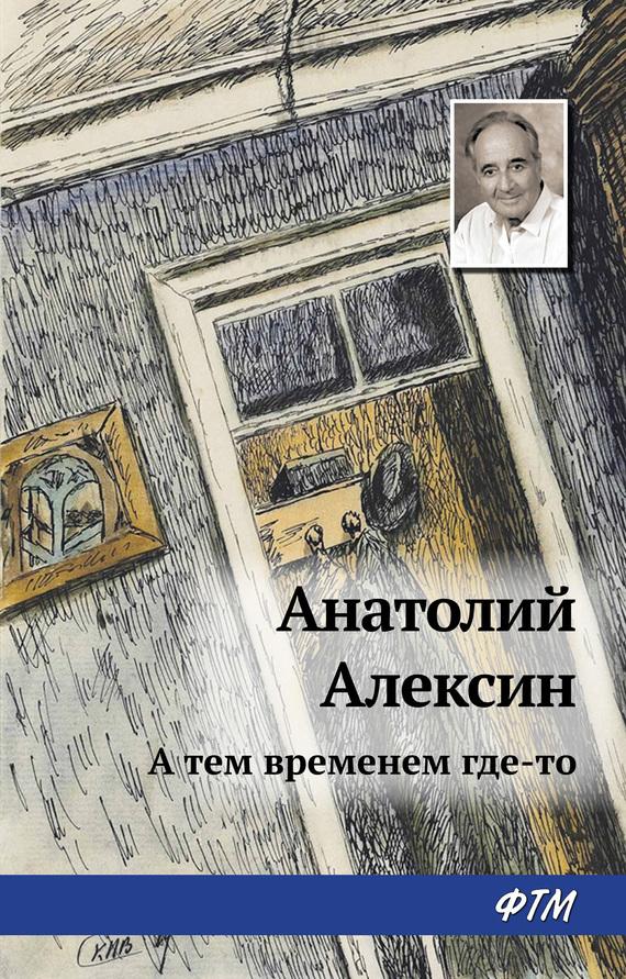 Скачать А тем временем где-то бесплатно Анатолий Алексин