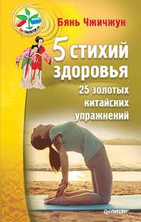 Чжичжун, Бянь  - 5 стихий здоровья. 25 золотых китайских упражнений
