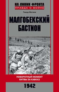 Матиев, Тимур  - Малгобекский бастион. Поворотный момент битвы за Кавказ. Сентябрь–октябрь 1942 г.