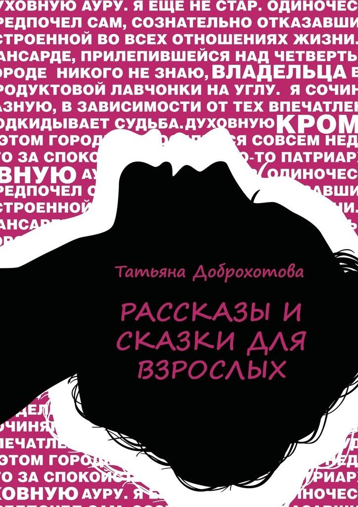 Татьяна Доброхотова Рассказы исказки для взрослых татьяна чурус баушкины сказки сборник рассказов