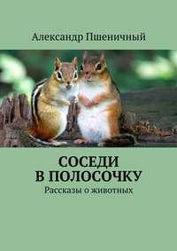 Пшеничный, Александр Владимирович  - Соседи вполосочку. Рассказы оживотных