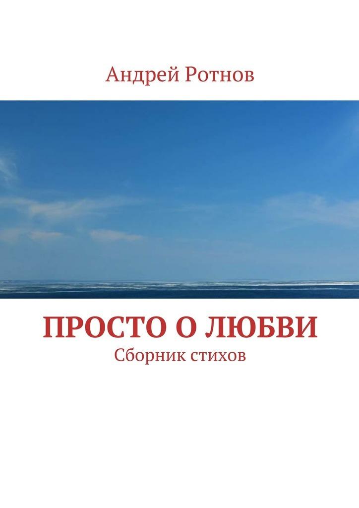 Андрей Юрьевич Ротнов Просто олюбви. Сборник стихов не без греха
