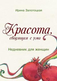 Запотоцкая, Ирина  - Красота, сводящая сума. Недневник для женщин