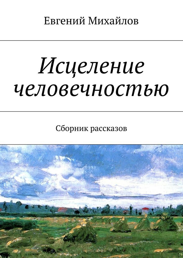 Евгений Михайлов Исцеление человечностью. Сборник рассказов сборник классика зарубежного рассказа 15