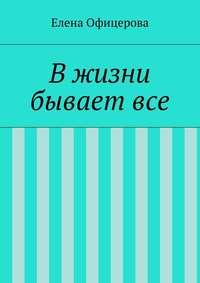 Офицерова, Елена Михайловна  - В жизни бывает все