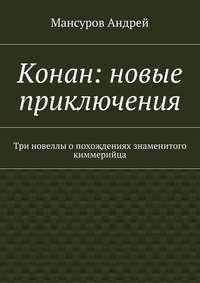 Андрей Арсланович Мансуров - Конан: новые приключения. Три новеллы опохождениях знаменитого киммерийца