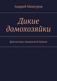 Мансуров, Андрей Арсланович  - Дикие домохозяйки. фантастика, шпионский боевик