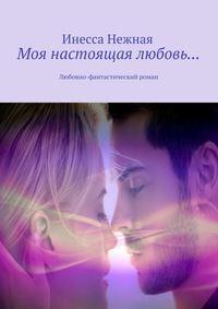 Нежная, Инесса  - Моя настоящая любовь… Любовно-фантастический роман