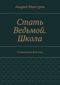 Мансуров, Андрей Арсланович  - Стать Ведьмой. Школа. Социальное фэнтэзи
