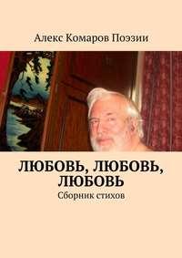Поэзии, Алекс Комаров  - Любовь, любовь, любовь. Сборник стихов