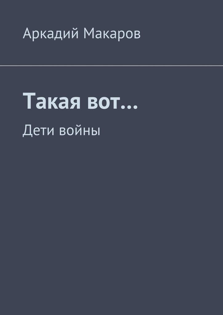 Аркадий Макаров Такаявот… Дети войны макаров umarex в спб