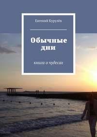 Курулёв, Евгений  - Обычные дни. книга очудесах