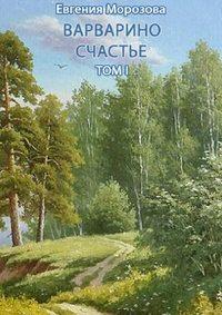 Морозова, Евгения  - Варварино счастье. Том I