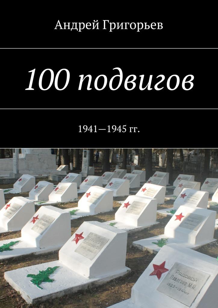 Андрей Григорьев 100подвигов. 1941—1945 гг.
