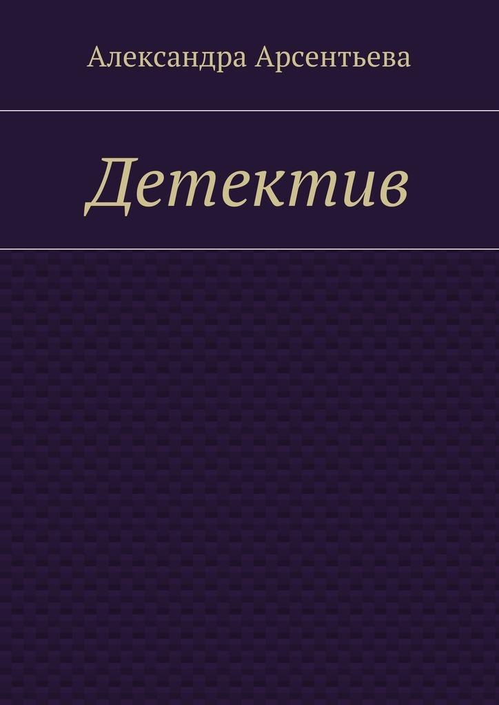 Александра Арсентьева Детектив александра арсентьева лирика 2014 2016