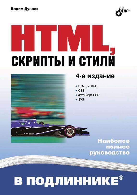 Вадим Дунаев HTML, скрипты и стили (4-е издание) нолан хестер как создать превосходный cайт в microsoft expression web 2 и css