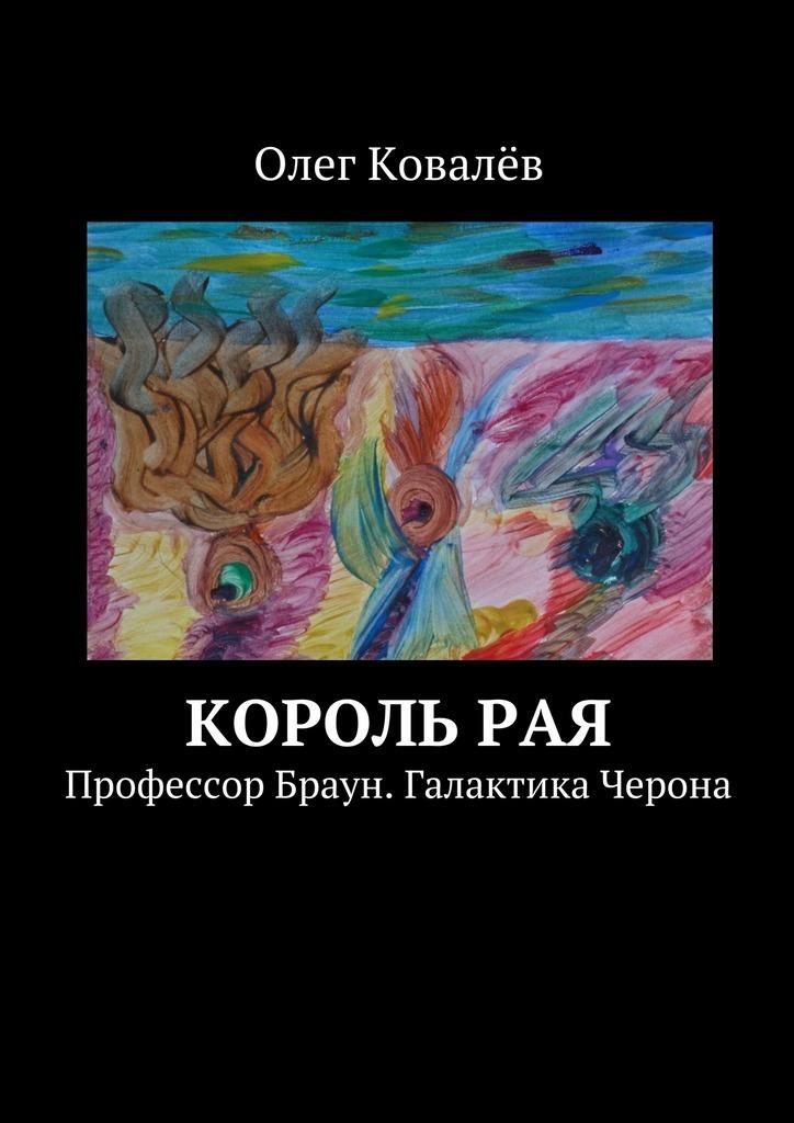 Скачать Олег Ковалёв бесплатно Король рая. Профессор Браун. Галактика Черона