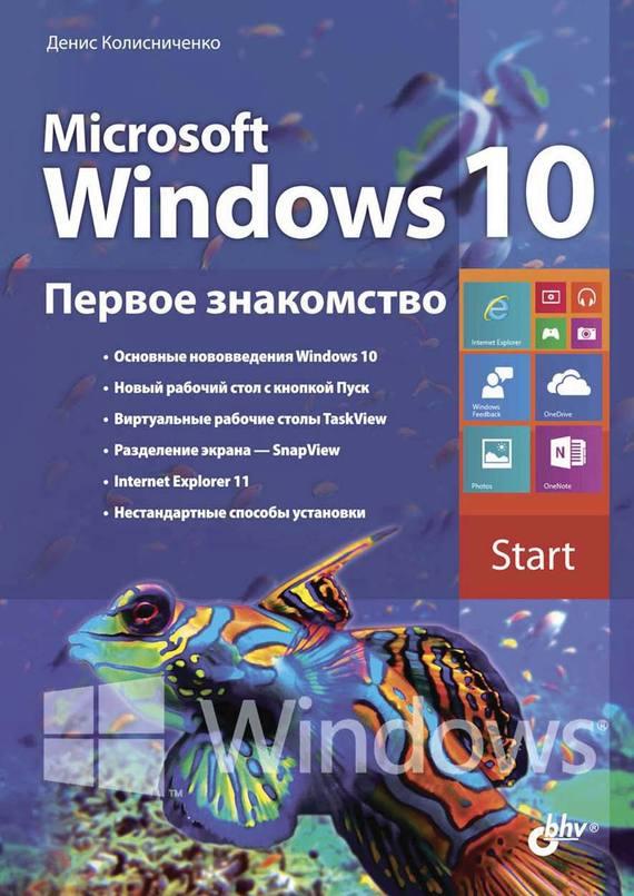 Денис Колисниченко Microsoft Windows 10. Первое знакомство денис колисниченко первые шаги с windows 7 руководство для начинающих