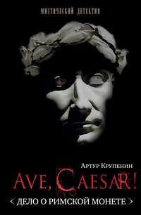 Крупенин, Артур  - Ave Caesar! (Дело о римской монете)