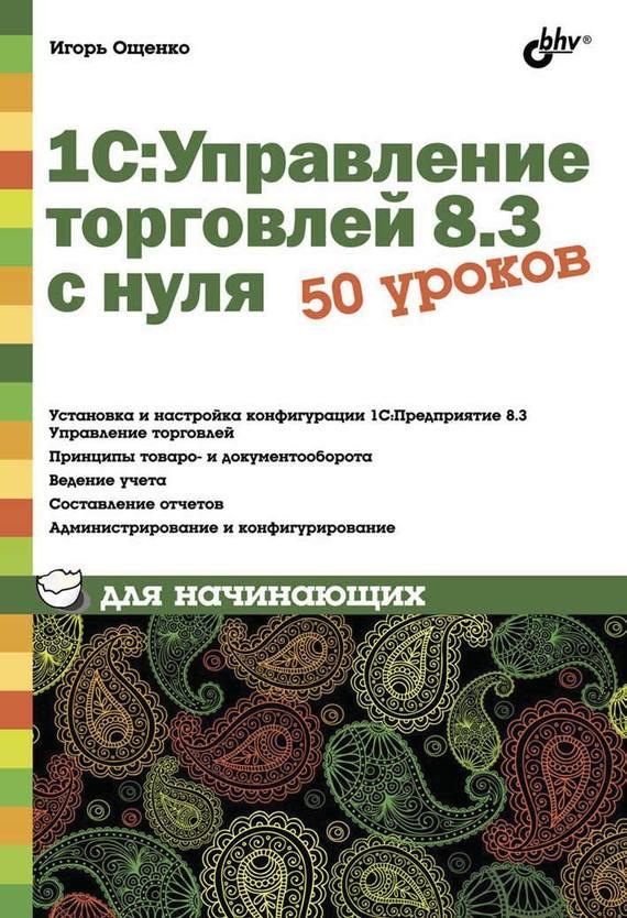 Игорь Ощенко 1С:Управление торговлей 8.3 с нуля. 50 уроков для начинающих гладкий алексей анатольевич 1с бухгалтерия 8 2 с нуля 100 уроков для начинающих