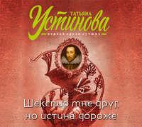 Устинова, Татьяна  - Шекспир мне друг, но истина дороже