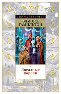 Гамильтон, Эдмонд Мур  - Звездные короли (сборник)