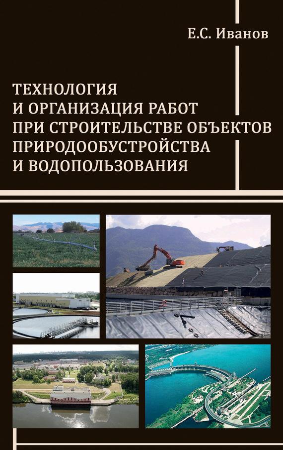 Е. С. Иванов Технология и организация работ при строительстве объектов природообустройства и водопользования цены