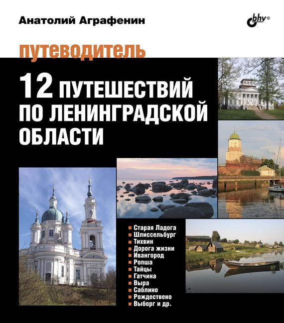 Анатолий Аграфенин 12 путешествий поЛенинградской области. Путеводитель