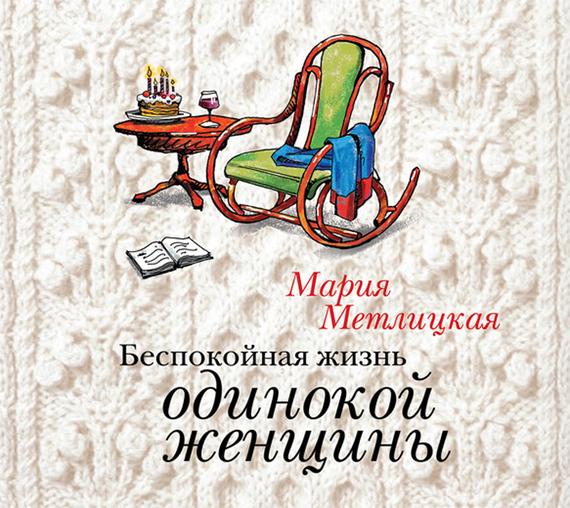 Мария Метлицкая Беспокойная жизнь одинокой женщины екатерина красавина как не остаться одинокой