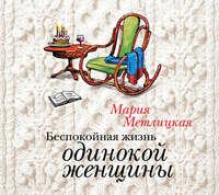 Метлицкая, Мария  - Беспокойная жизнь одинокой женщины