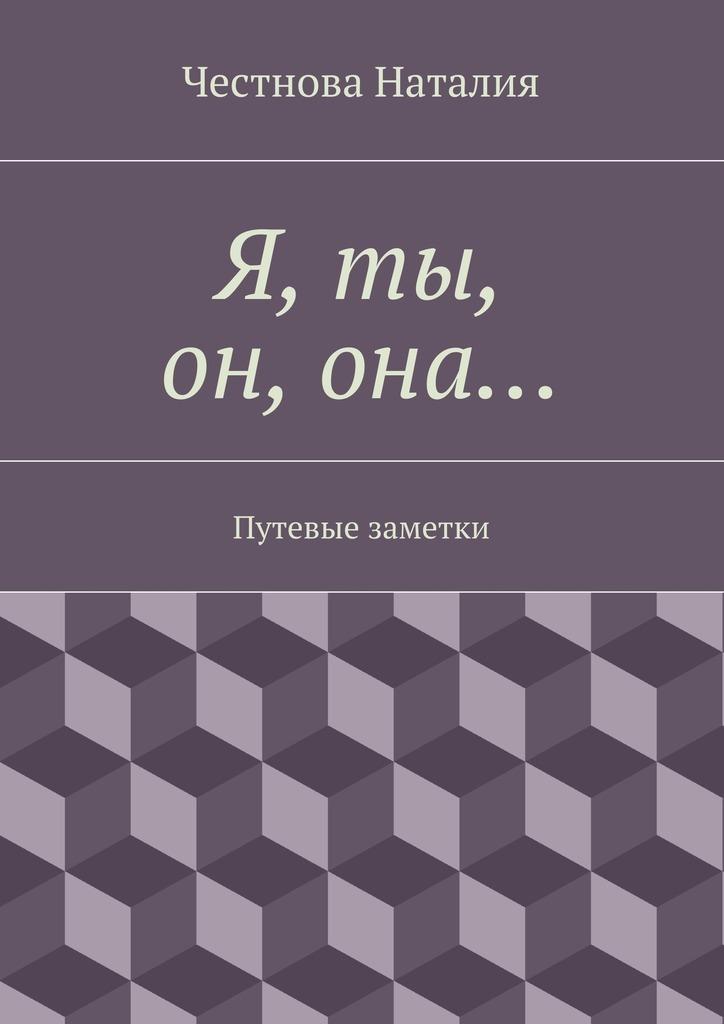 Наталия Честнова Я, ты, он,она… Путевые заметки разумовский ф кто мы анатомия русской бюрократии