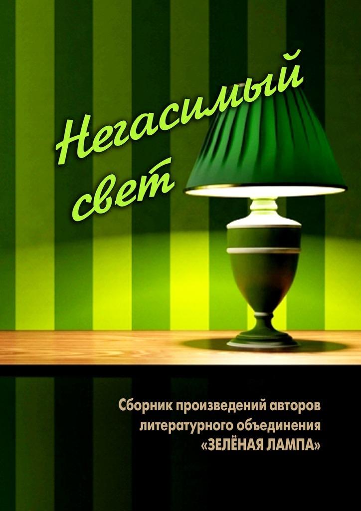 Виталий Вальков Негасимый свет. Сборник произведений авторов литературного объединения «ЗЕЛЕНАЯ ЛАМПА»