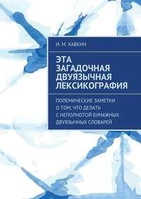 Хавкин, И.  - Эта загадочная двуязычная лексикография. Полемические заметки о том, что делать с неполнотой бумажных двуязычных словарей