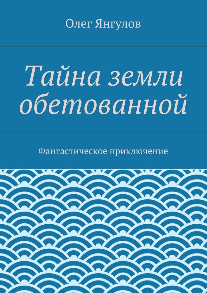 Скачать Тайна земли обетованной. Фантастическое приключение бесплатно Олег Михайлович Янгулов